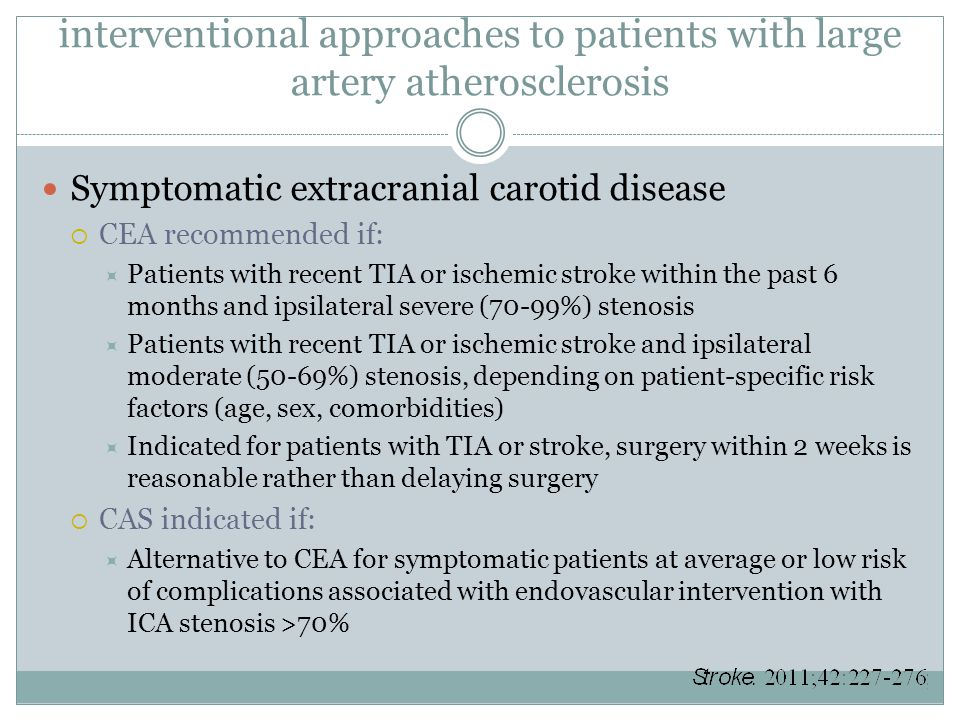interventional approaches to patients with large artery atherosclerosis Symptomatic extracranial carotid disease  CEA recommended if:  Patients with