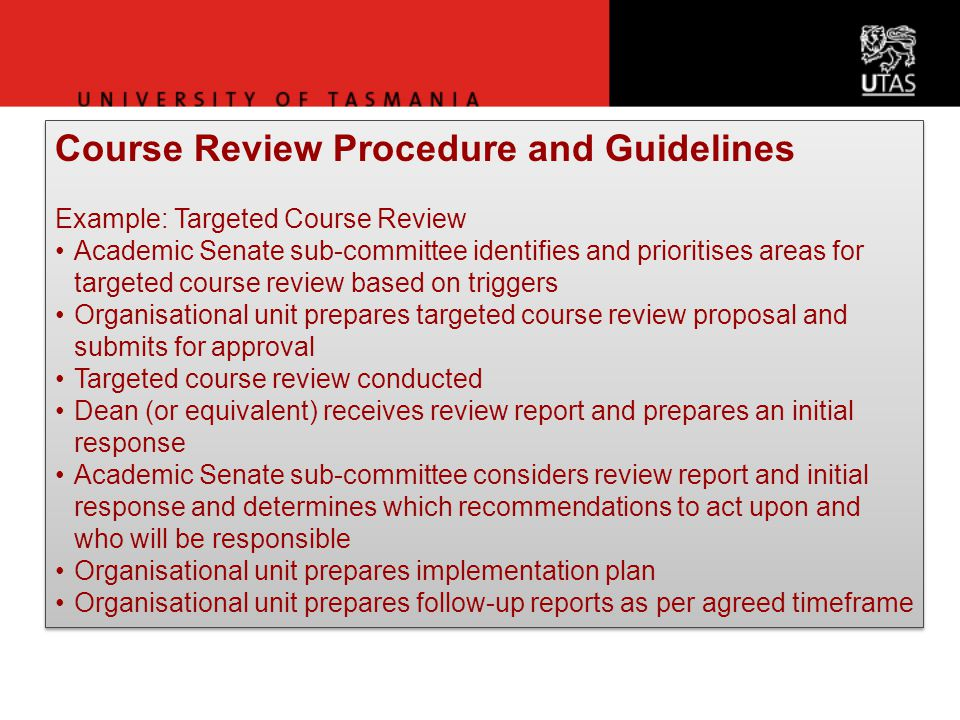 Course Review Procedure and Guidelines Example: Targeted Course Review Academic Senate sub-committee identifies and prioritises areas for targeted course review based on triggers Organisational unit prepares targeted course review proposal and submits for approval Targeted course review conducted Dean (or equivalent) receives review report and prepares an initial response Academic Senate sub-committee considers review report and initial response and determines which recommendations to act upon and who will be responsible Organisational unit prepares implementation plan Organisational unit prepares follow-up reports as per agreed timeframe Course Review Procedure and Guidelines Example: Targeted Course Review Academic Senate sub-committee identifies and prioritises areas for targeted course review based on triggers Organisational unit prepares targeted course review proposal and submits for approval Targeted course review conducted Dean (or equivalent) receives review report and prepares an initial response Academic Senate sub-committee considers review report and initial response and determines which recommendations to act upon and who will be responsible Organisational unit prepares implementation plan Organisational unit prepares follow-up reports as per agreed timeframe