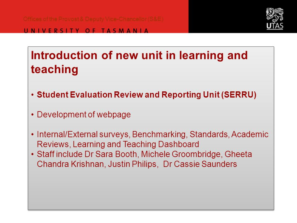 Offices of the Provost & Deputy Vice-Chancellor (S&E) Introduction of new unit in learning and teaching Student Evaluation Review and Reporting Unit (SERRU) Development of webpage Internal/External surveys, Benchmarking, Standards, Academic Reviews, Learning and Teaching Dashboard Staff include Dr Sara Booth, Michele Groombridge, Gheeta Chandra Krishnan, Justin Philips, Dr Cassie Saunders Introduction of new unit in learning and teaching Student Evaluation Review and Reporting Unit (SERRU) Development of webpage Internal/External surveys, Benchmarking, Standards, Academic Reviews, Learning and Teaching Dashboard Staff include Dr Sara Booth, Michele Groombridge, Gheeta Chandra Krishnan, Justin Philips, Dr Cassie Saunders