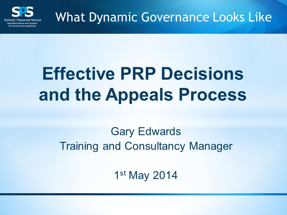 Effective PRP Decisions and the Appeals Process Gary Edwards Training and Consultancy Manager 1 st May 2014 What Dynamic Governance Looks Like