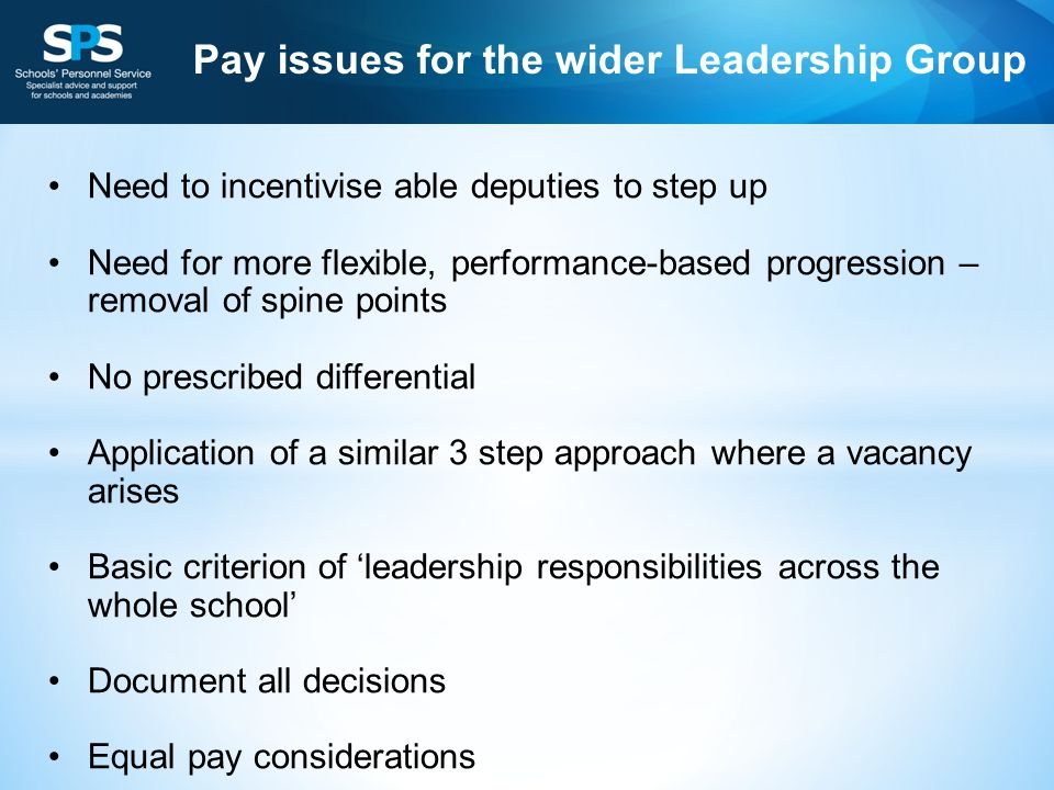 Need to incentivise able deputies to step up Need for more flexible, performance-based progression – removal of spine points No prescribed differential Application of a similar 3 step approach where a vacancy arises Basic criterion of 'leadership responsibilities across the whole school' Document all decisions Equal pay considerations Pay issues for the wider Leadership Group