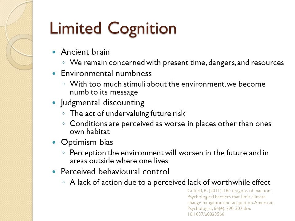 Limited Cognition Ancient brain ◦ We remain concerned with present time, dangers, and resources Environmental numbness ◦ With too much stimuli about t