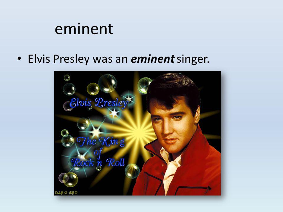 Elvis Presley was an eminent singer. eminent