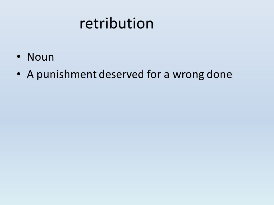 Noun A punishment deserved for a wrong done retribution