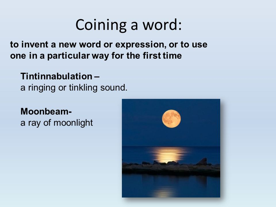 Coining a word: to invent a new word or expression, or to use one in a particular way for the first time Tintinnabulation – a ringing or tinkling soun