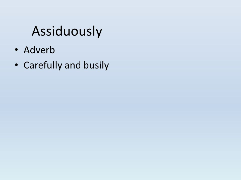 Adverb Carefully and busily Assiduously