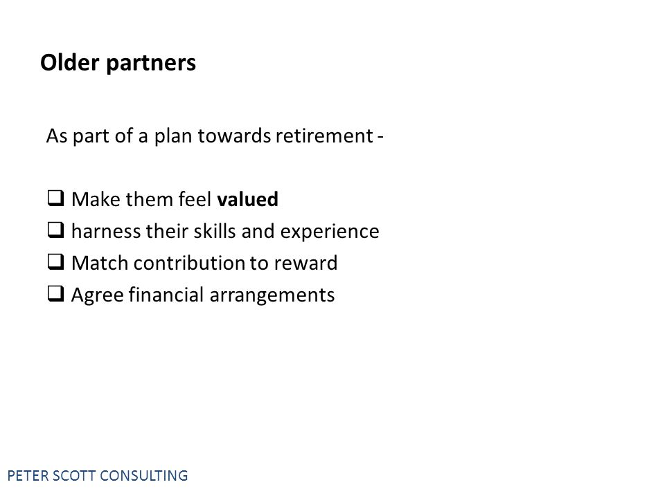 PETER SCOTT CONSULTING Older partners As part of a plan towards retirement -  Make them feel valued  harness their skills and experience  Match contribution to reward  Agree financial arrangements
