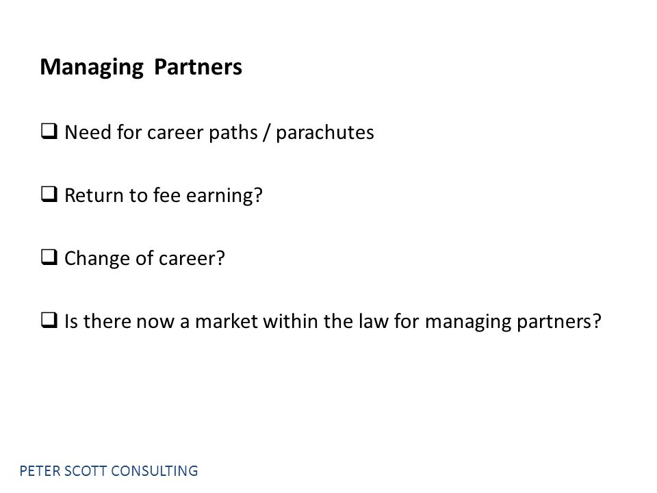 PETER SCOTT CONSULTING Managing Partners  Need for career paths / parachutes  Return to fee earning.