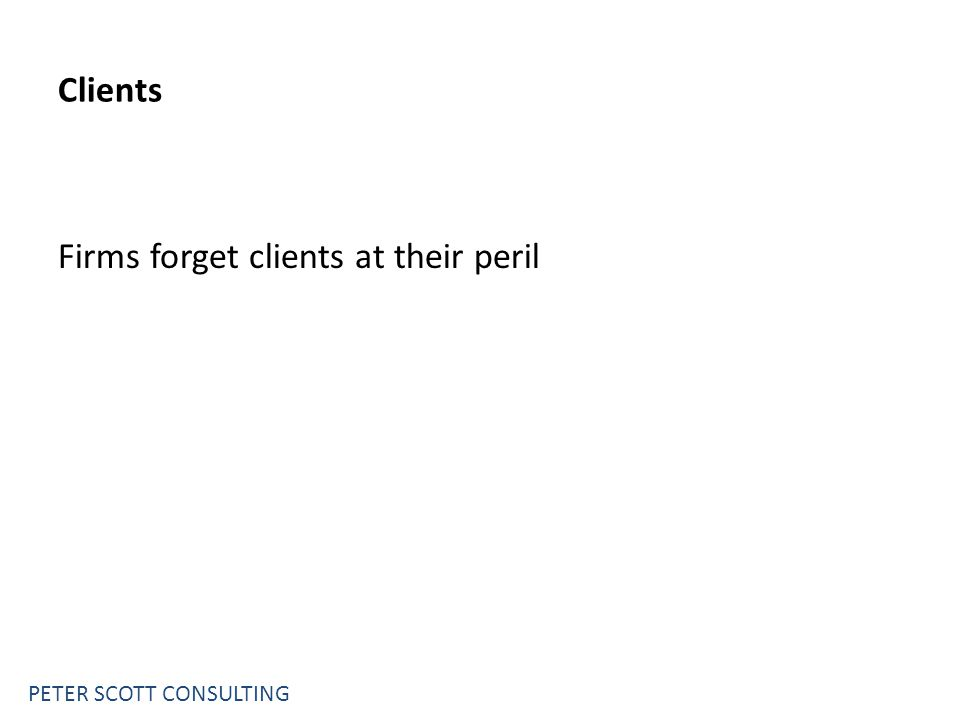 PETER SCOTT CONSULTING Clients Firms forget clients at their peril