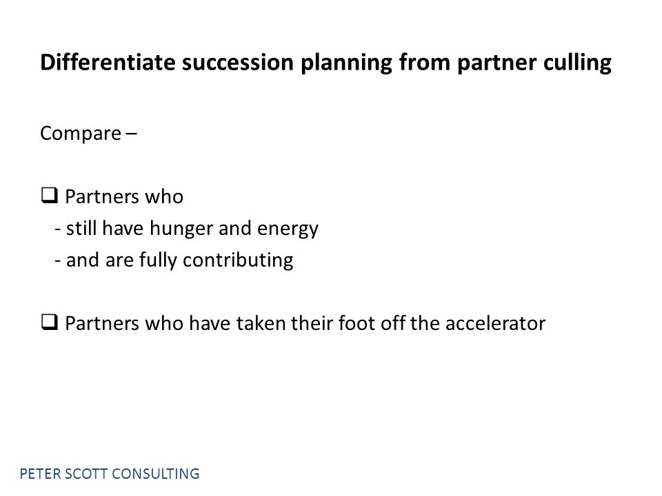 PETER SCOTT CONSULTING Differentiate succession planning from partner culling Compare –  Partners who - still have hunger and energy - and are fully contributing  Partners who have taken their foot off the accelerator