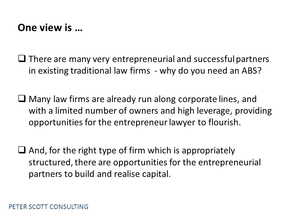 One view is …  There are many very entrepreneurial and successful partners in existing traditional law firms - why do you need an ABS.