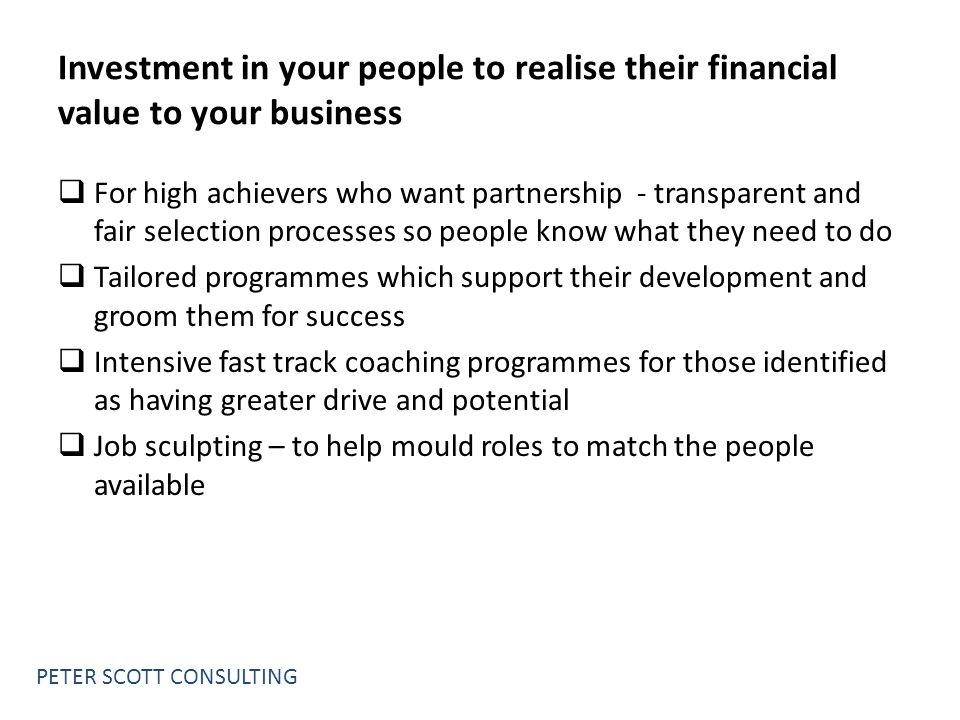 Investment in your people to realise their financial value to your business  For high achievers who want partnership - transparent and fair selection processes so people know what they need to do  Tailored programmes which support their development and groom them for success  Intensive fast track coaching programmes for those identified as having greater drive and potential  Job sculpting – to help mould roles to match the people available PETER SCOTT CONSULTING
