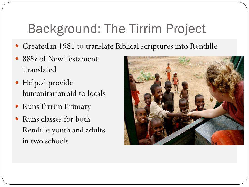 Created in 1981 to translate Biblical scriptures into Rendille 88% of New Testament Translated Helped provide humanitarian aid to locals Runs Tirrim P