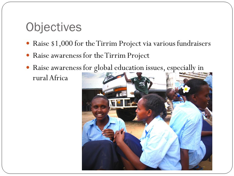 Objectives Raise $1,000 for the Tirrim Project via various fundraisers Raise awareness for the Tirrim Project Raise awareness for global education iss