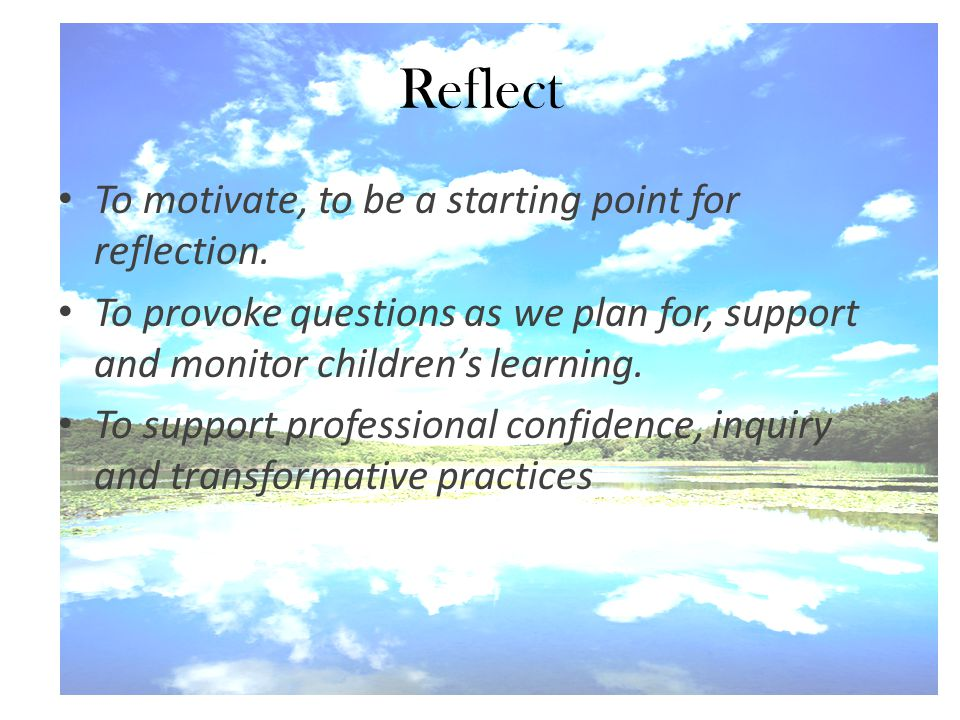 Reflect To motivate, to be a starting point for reflection. To provoke questions as we plan for, support and monitor children's learning. To support p