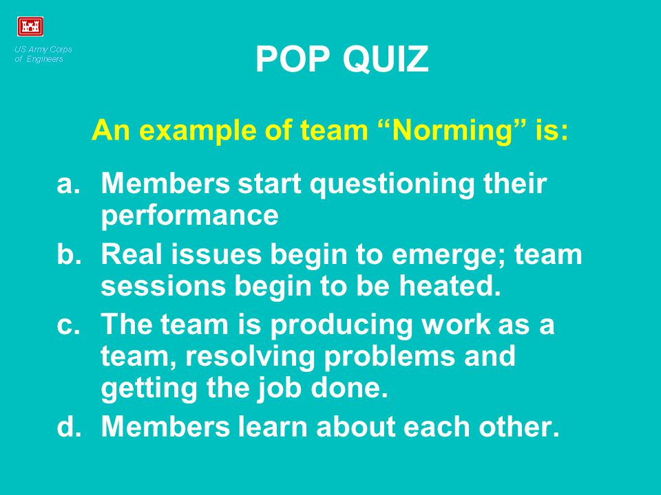 "An example of team ""Norming"" is: a.Members start questioning their performance b.Real issues begin to emerge; team sessions begin to be heated. c.The"