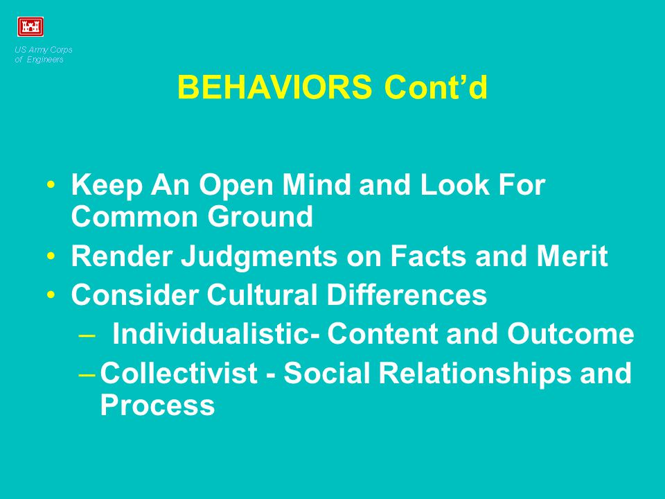 BEHAVIORS Cont'd Keep An Open Mind and Look For Common Ground Render Judgments on Facts and Merit Consider Cultural Differences –Individualistic- Cont