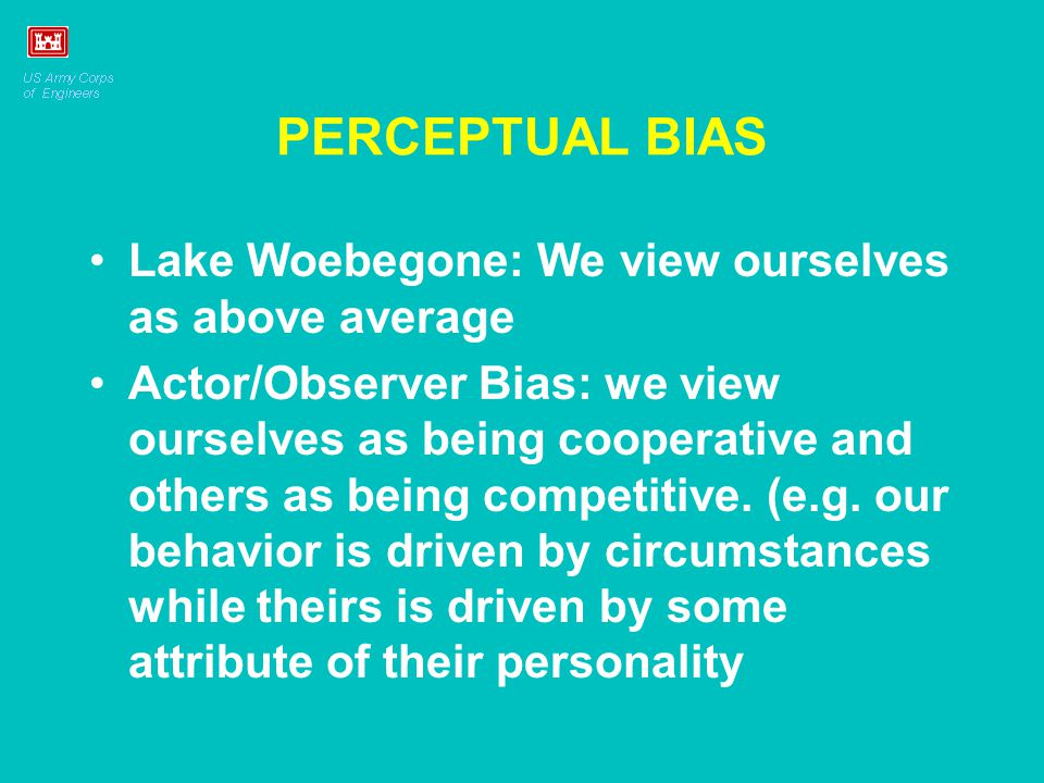 PERCEPTUAL BIAS Lake Woebegone: We view ourselves as above average Actor/Observer Bias: we view ourselves as being cooperative and others as being com