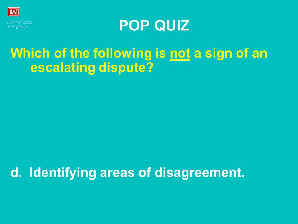POP QUIZ Which of the following is not a sign of an escalating dispute? d. Identifying areas of disagreement.