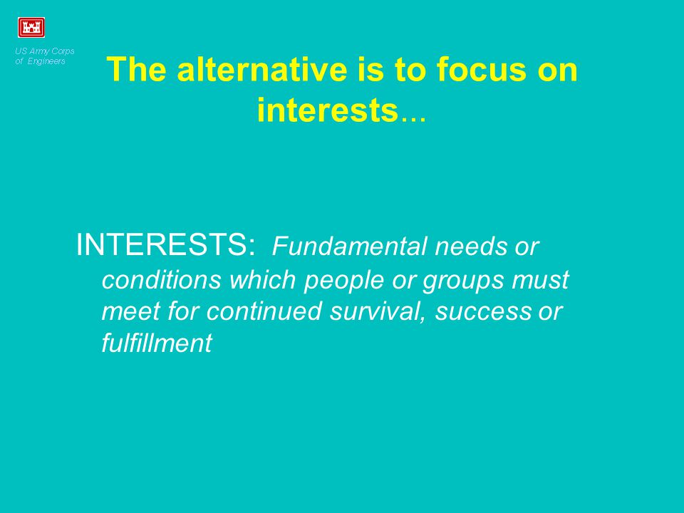 The alternative is to focus on interests... INTERESTS: Fundamental needs or conditions which people or groups must meet for continued survival, succes