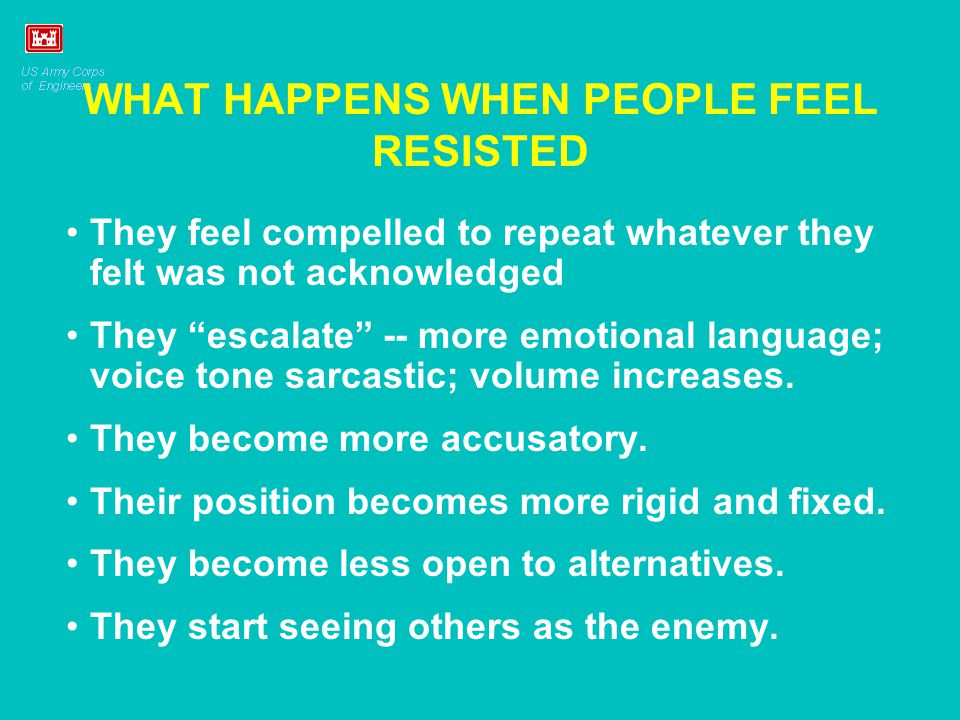 "WHAT HAPPENS WHEN PEOPLE FEEL RESISTED They feel compelled to repeat whatever they felt was not acknowledged They ""escalate"" -- more emotional languag"