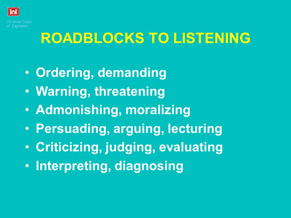 ROADBLOCKS TO LISTENING Ordering, demanding Warning, threatening Admonishing, moralizing Persuading, arguing, lecturing Criticizing, judging, evaluati