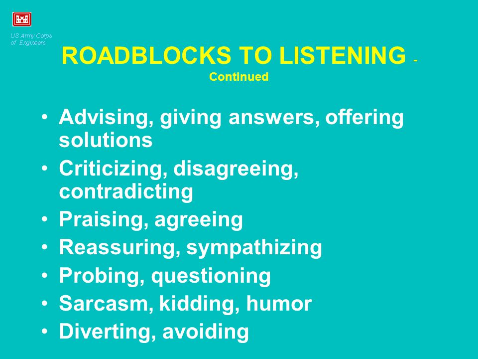 ROADBLOCKS TO LISTENING - Continued Advising, giving answers, offering solutions Criticizing, disagreeing, contradicting Praising, agreeing Reassuring