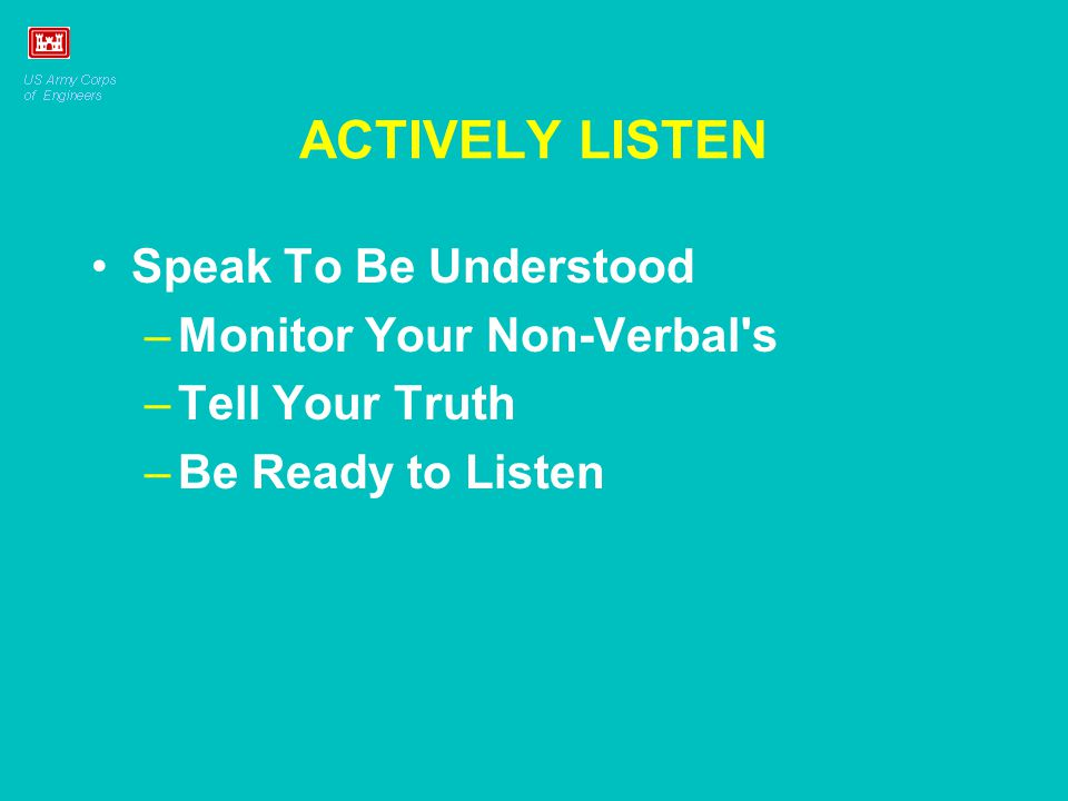 ACTIVELY LISTEN Speak To Be Understood –Monitor Your Non-Verbal's –Tell Your Truth –Be Ready to Listen