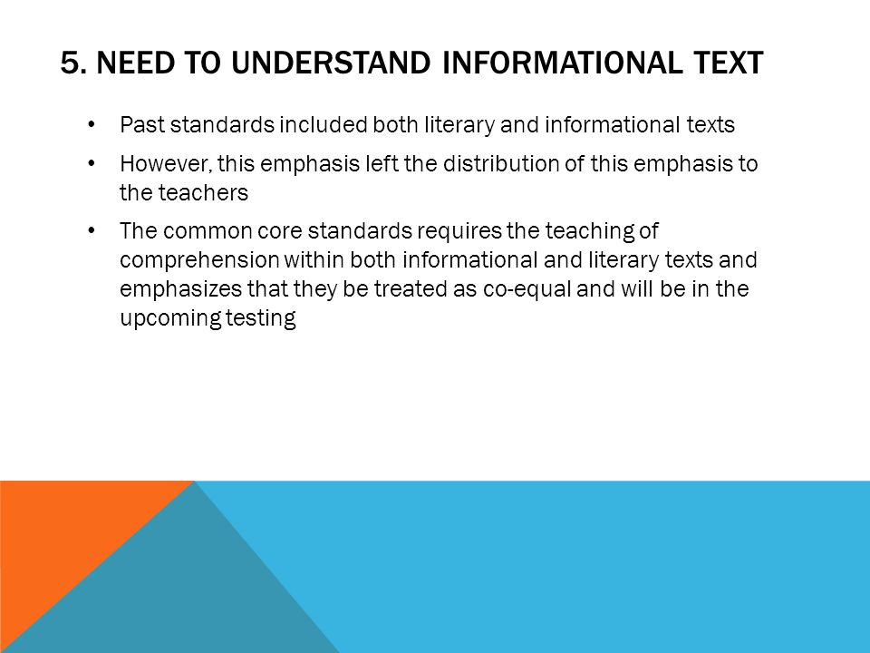 5. NEED TO UNDERSTAND INFORMATIONAL TEXT Past standards included both literary and informational texts However, this emphasis left the distribution of