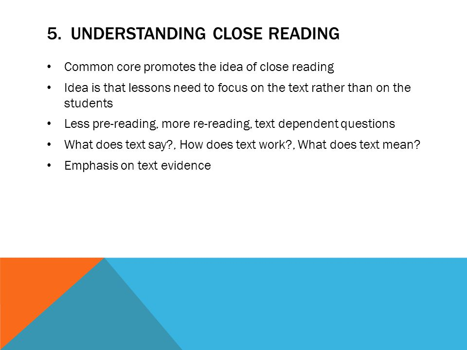 5. UNDERSTANDING CLOSE READING Common core promotes the idea of close reading Idea is that lessons need to focus on the text rather than on the studen