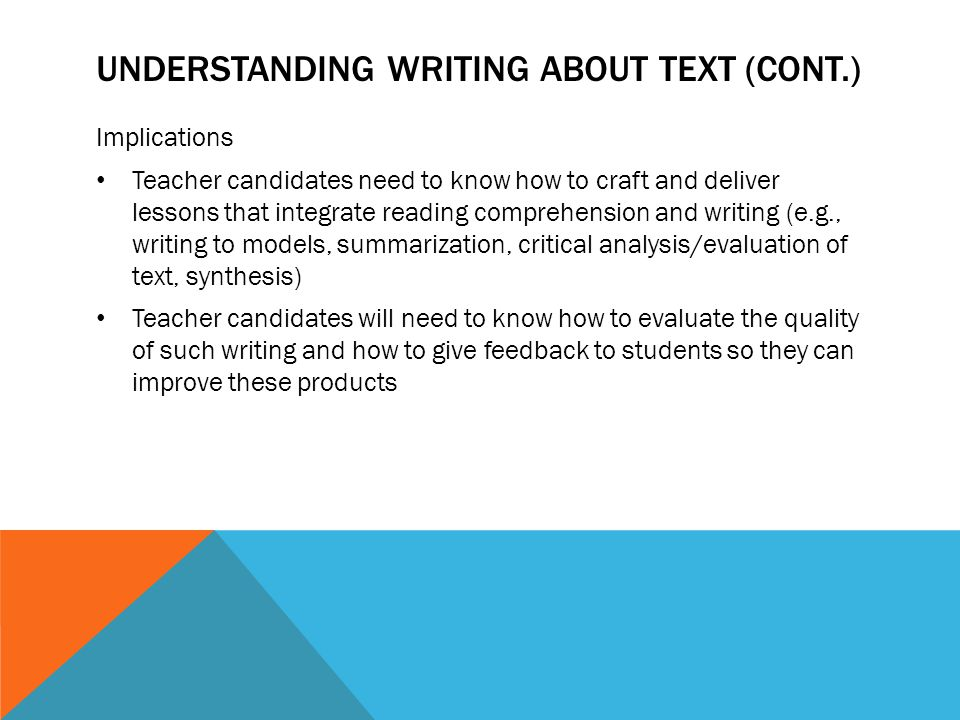 UNDERSTANDING WRITING ABOUT TEXT (CONT.) Implications Teacher candidates need to know how to craft and deliver lessons that integrate reading comprehe