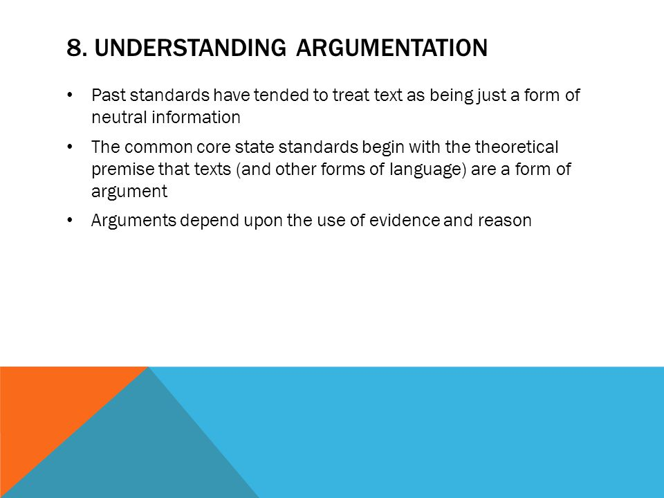 8. UNDERSTANDING ARGUMENTATION Past standards have tended to treat text as being just a form of neutral information The common core state standards be