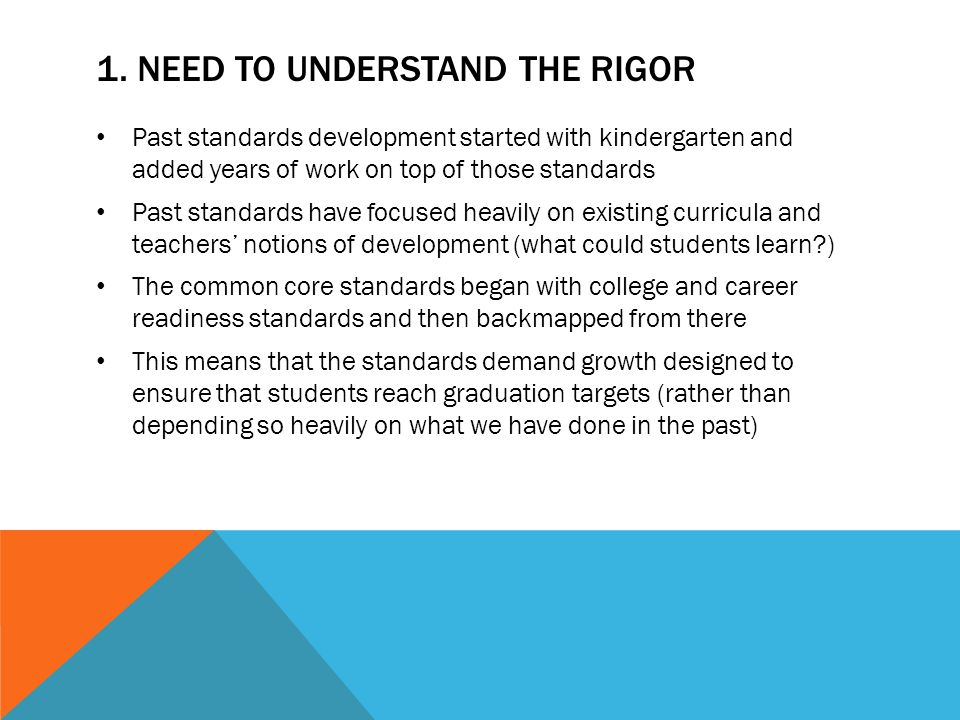 NEED TO UNDERSTAND THE RIGOR (CONT.) Implications: The common core standards are harder and more honest than past standards Larger percentages of students likely to fail to meet these standards (greater need for interventions) Important for teacher candidates to understand this if they are to successfully join into schools (they need to have this contextual knowledge to contribute to the changes that schools need to undergo with the new standards)