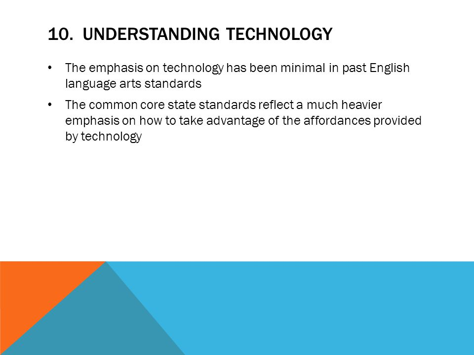10. UNDERSTANDING TECHNOLOGY The emphasis on technology has been minimal in past English language arts standards The common core state standards refle