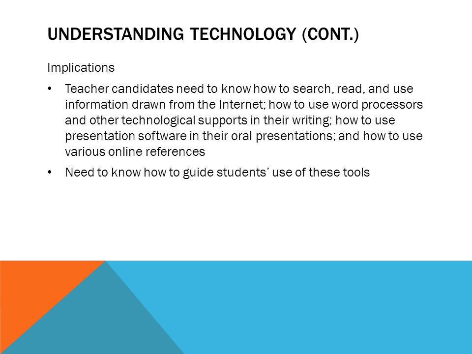 UNDERSTANDING TECHNOLOGY (CONT.) Implications Teacher candidates need to know how to search, read, and use information drawn from the Internet; how to