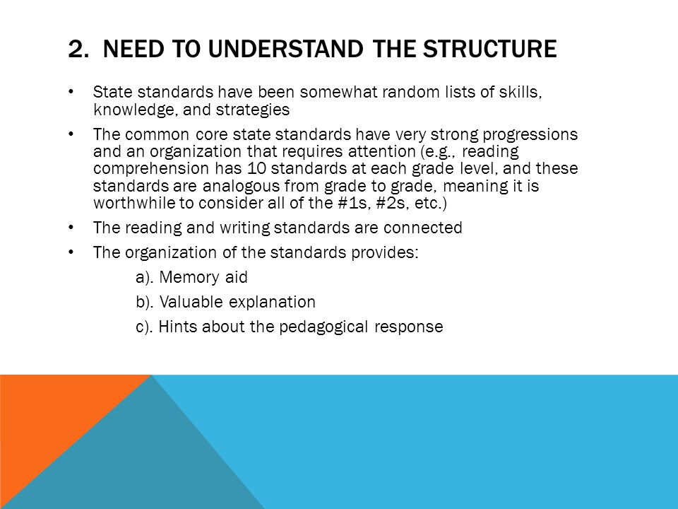 2. NEED TO UNDERSTAND THE STRUCTURE State standards have been somewhat random lists of skills, knowledge, and strategies The common core state standar