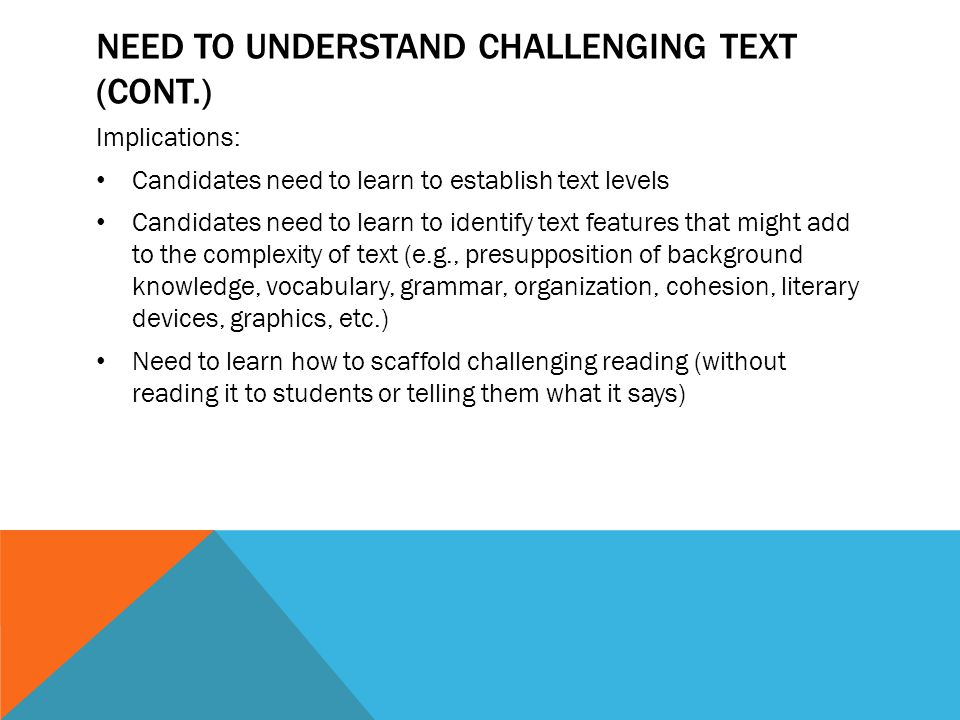 UNDERSTANDING WRITING ABOUT TEXT (CONT.) Implications Teacher candidates need to know how to craft and deliver lessons that integrate reading comprehension and writing (e.g., writing to models, summarization, critical analysis/evaluation of text, synthesis) Teacher candidates will need to know how to evaluate the quality of such writing and how to give feedback to students so they can improve these products