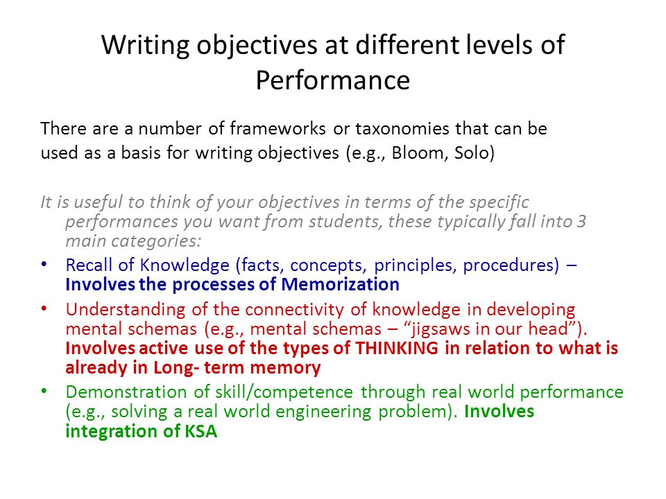 Writing objectives at different levels of Performance There are a number of frameworks or taxonomies that can be used as a basis for writing objectives (e.g., Bloom, Solo) It is useful to think of your objectives in terms of the specific performances you want from students, these typically fall into 3 main categories: Recall of Knowledge (facts, concepts, principles, procedures) – Involves the processes of Memorization Understanding of the connectivity of knowledge in developing mental schemas (e.g., mental schemas – jigsaws in our head ).