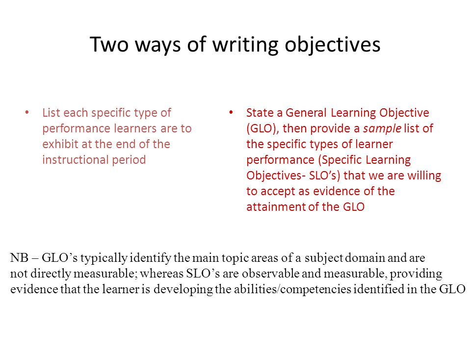 Two ways of writing objectives List each specific type of performance learners are to exhibit at the end of the instructional period State a General Learning Objective (GLO), then provide a sample list of the specific types of learner performance (Specific Learning Objectives- SLO's) that we are willing to accept as evidence of the attainment of the GLO NB – GLO's typically identify the main topic areas of a subject domain and are not directly measurable; whereas SLO's are observable and measurable, providing evidence that the learner is developing the abilities/competencies identified in the GLO
