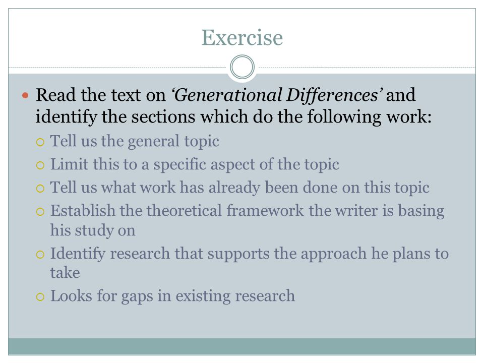 Exercise Read the text on 'Generational Differences' and identify the sections which do the following work:  Tell us the general topic  Limit this to a specific aspect of the topic  Tell us what work has already been done on this topic  Establish the theoretical framework the writer is basing his study on  Identify research that supports the approach he plans to take  Looks for gaps in existing research