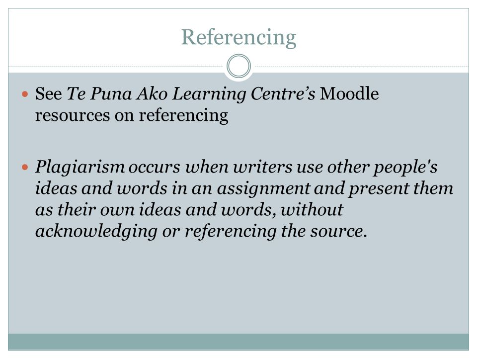 Referencing See Te Puna Ako Learning Centre's Moodle resources on referencing Plagiarism occurs when writers use other people s ideas and words in an assignment and present them as their own ideas and words, without acknowledging or referencing the source.
