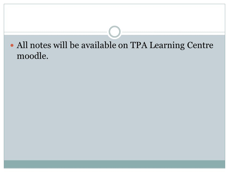 All notes will be available on TPA Learning Centre moodle.