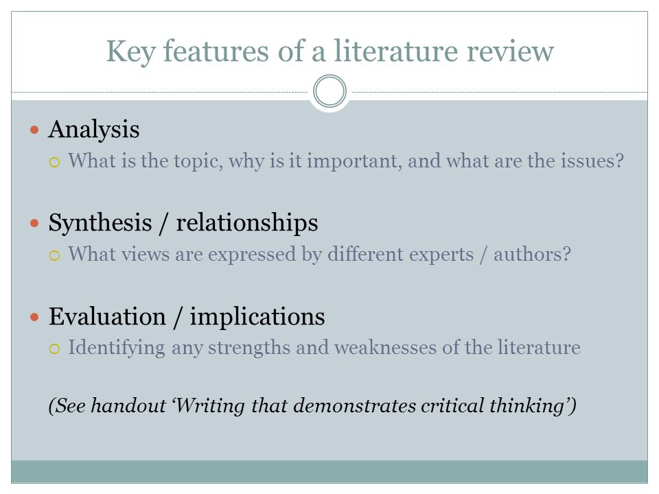 Key features of a literature review Analysis  What is the topic, why is it important, and what are the issues.