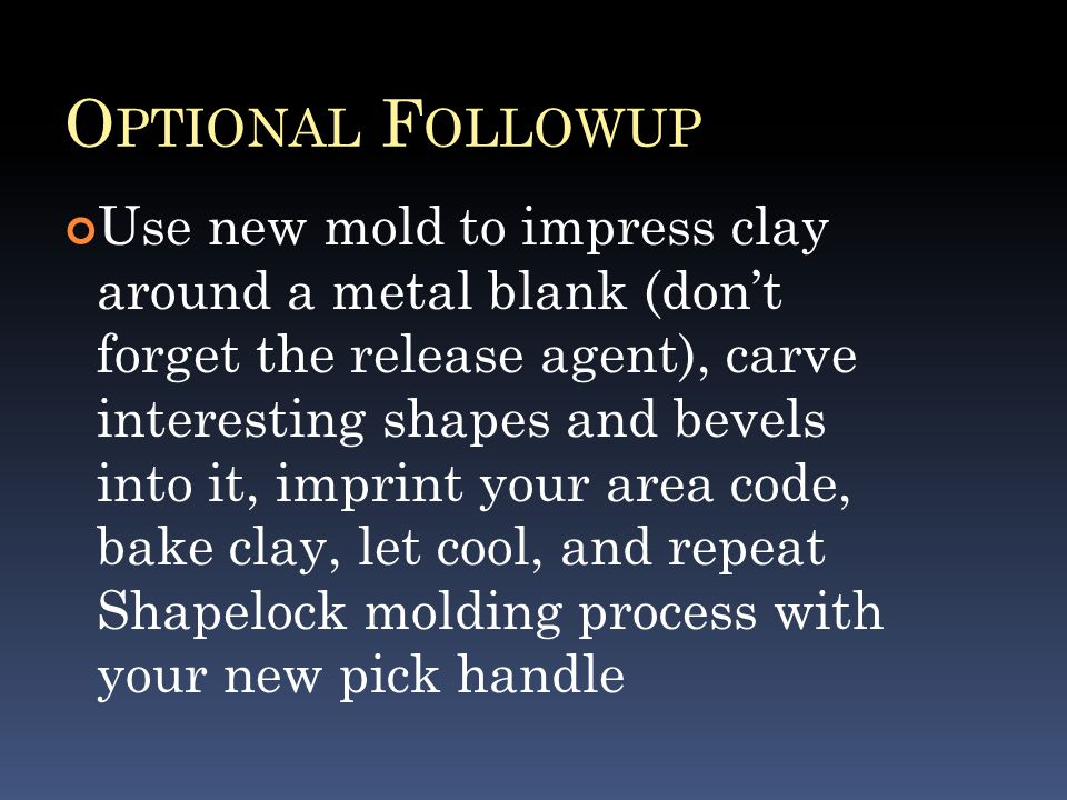 O PTIONAL F OLLOWUP Use new mold to impress clay around a metal blank (don't forget the release agent), carve interesting shapes and bevels into it, imprint your area code, bake clay, let cool, and repeat Shapelock molding process with your new pick handle