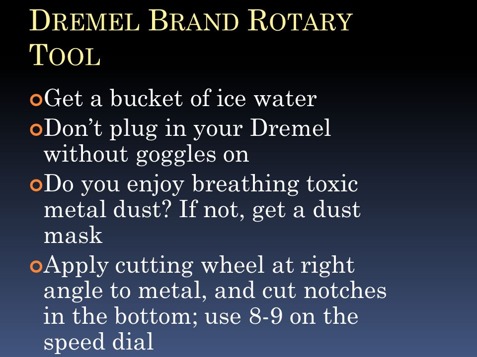 D REMEL B RAND R OTARY T OOL Get a bucket of ice water Don't plug in your Dremel without goggles on Do you enjoy breathing toxic metal dust.