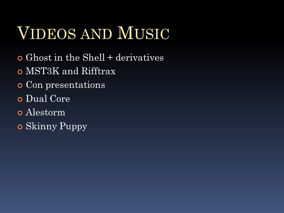 V IDEOS AND M USIC Ghost in the Shell + derivatives MST3K and Rifftrax Con presentations Dual Core Alestorm Skinny Puppy