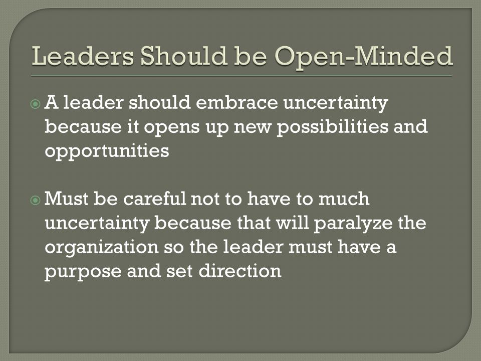  A leader should embrace uncertainty because it opens up new possibilities and opportunities  Must be careful not to have to much uncertainty because that will paralyze the organization so the leader must have a purpose and set direction