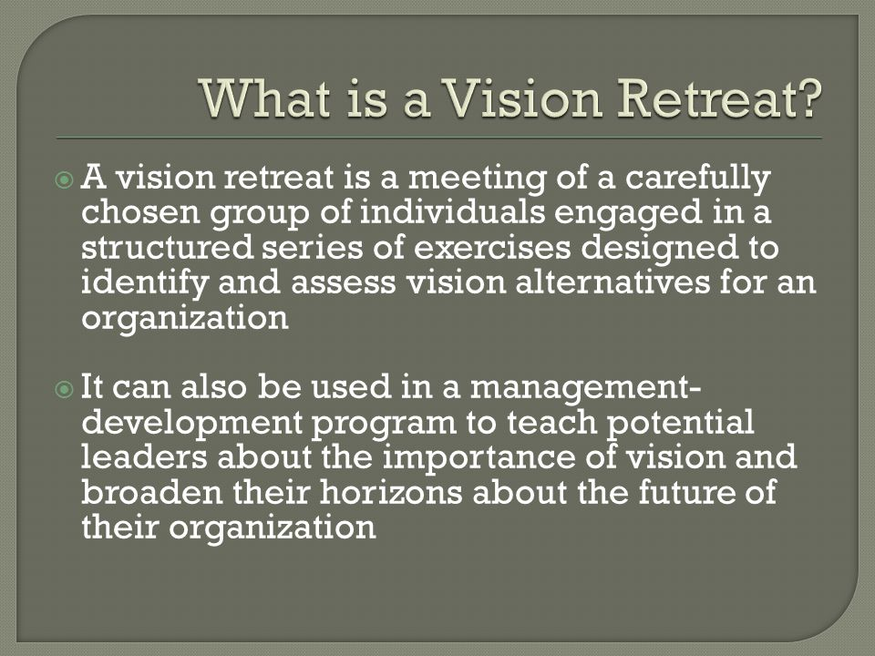  A vision retreat is a meeting of a carefully chosen group of individuals engaged in a structured series of exercises designed to identify and assess vision alternatives for an organization  It can also be used in a management- development program to teach potential leaders about the importance of vision and broaden their horizons about the future of their organization