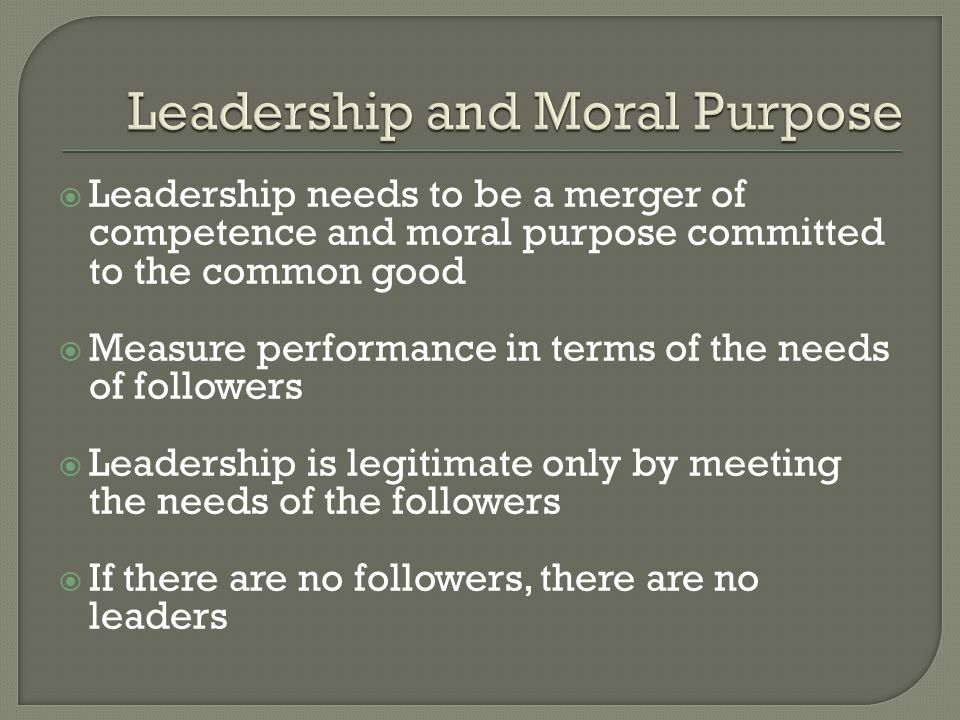  Leadership needs to be a merger of competence and moral purpose committed to the common good  Measure performance in terms of the needs of follower
