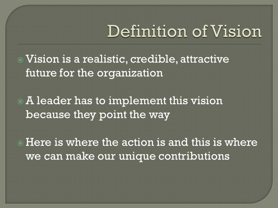  Vision is a realistic, credible, attractive future for the organization  A leader has to implement this vision because they point the way  Here is